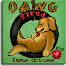 Dawg Tired, a playful poster painting from artist Janet Kruskamp, shows an exhausted Golder Retriever with his red tongue hanging out resting in a tire swing. The black tire has the word TIRED in big red letters across the top, dovetailing with the word DAWG in brown letters above the tire to form the title DAWG TIRED. A red ball in the lower right corner has the words GO FETCH, reinforcing the theme of being tired out by doing what a retriever does best - retrieving. Lovers of the breed would love to receive this original painting, personally by the artist Janet Kruskamp.