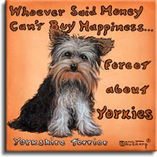 Yorkies equal Happiness, a poster style painting by artist Janet Kruskamp features an adorable sitting Yorkie dog, bright eyes showing under the long hair, sitting in front of a pale brownish orange background, with the words Whoever Said Money Can't Buy Happiness Forgot about Yorkie wrapped around the dog across the top and down the left. The words Yorkshire Terrier titles the painting on the lower left.